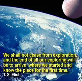 We shall not cease from exploration, and the end of all our exploring will be to arrive where we started and know the place for the first time. -T.S.Eliot